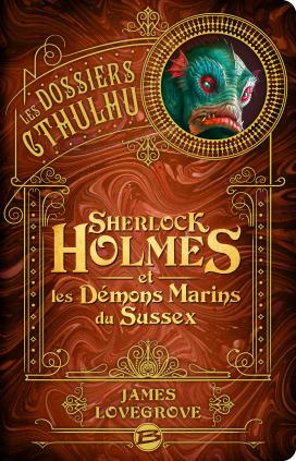 Les Dossiers Cthulhu – Sherlock Holmes & les Démons Marins du Sussex – James Lovegrove
